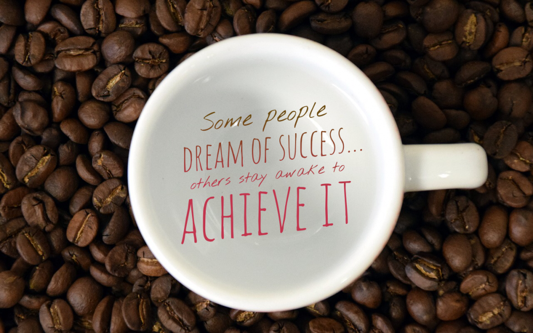Some people dream of success… others stay awake to achieve it